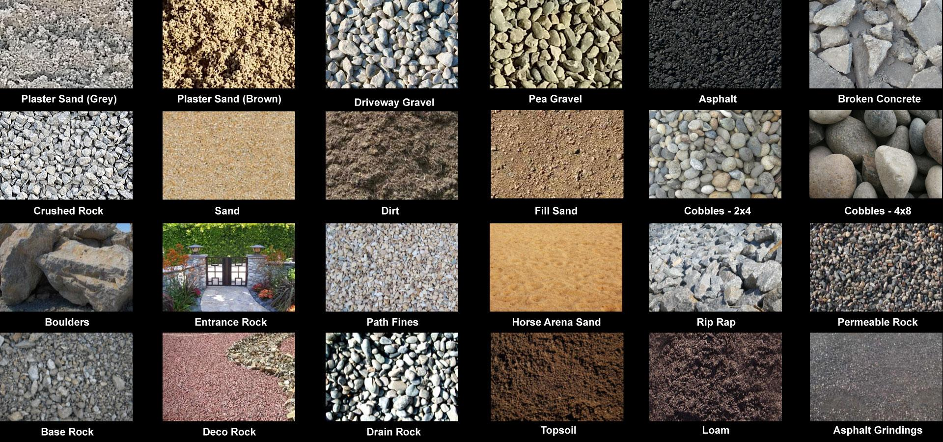 Plaster Sand, Ddriveway Gravel, Pea Gravel, Asphalt, Broken Concrete, Crushed Rock, Sand, Dirt, Fill Sand, Cobbles 2x4, Cobbles 4x8, Boulders, Entrance Rock, Path Finees, Horse Arena Sand, Rip Rap all sizes, Permeable Rock, Base Rock, Deco Rock, Drain Rock, Topsoil, Loam, Asphalt Grindings